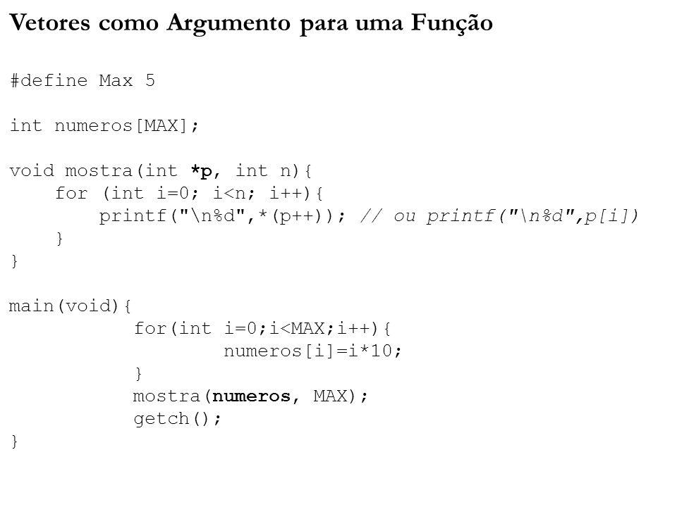 Vetores como Argumento para uma Função #define Max 5 int numeros[MAX]; void mostra(int *p, int n){ for (int i=0; i<n; i++){ printf( \n%d ,*(p++)); // ou printf( \n%d ,p[i]) } } main(void){ for(int i=0;i<MAX;i++){ numeros[i]=i*10; } mostra(numeros, MAX); getch(); }